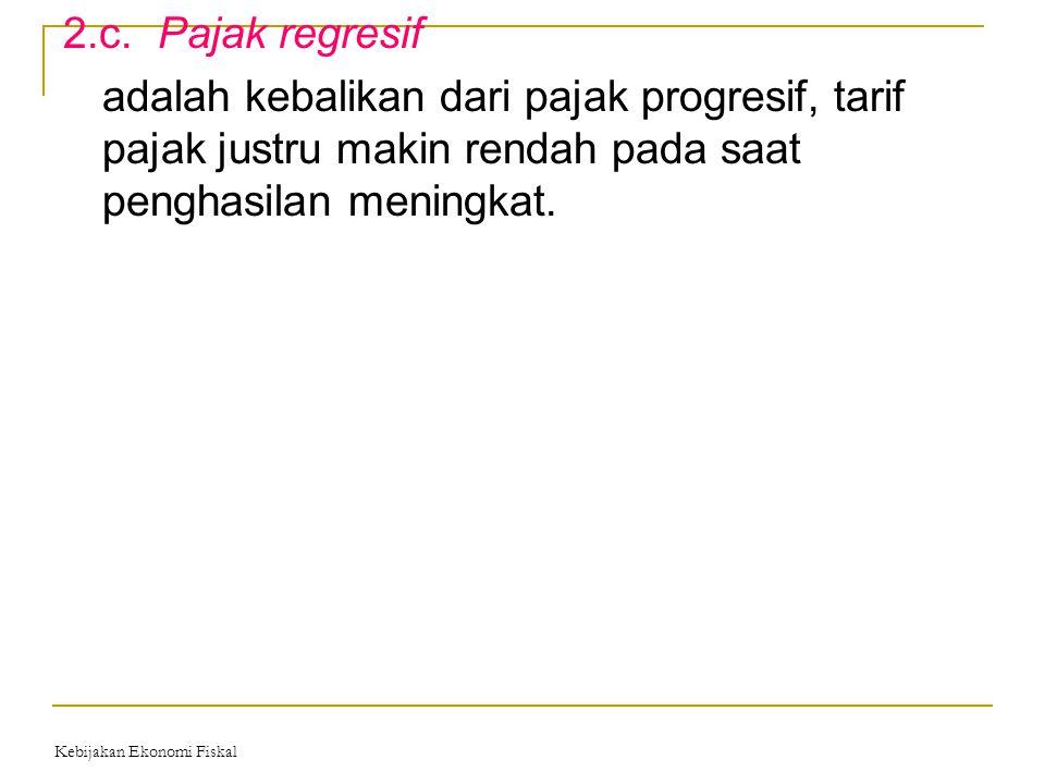 2.c. Pajak regresif adalah kebalikan dari pajak progresif, tarif pajak justru makin rendah pada saat penghasilan meningkat.