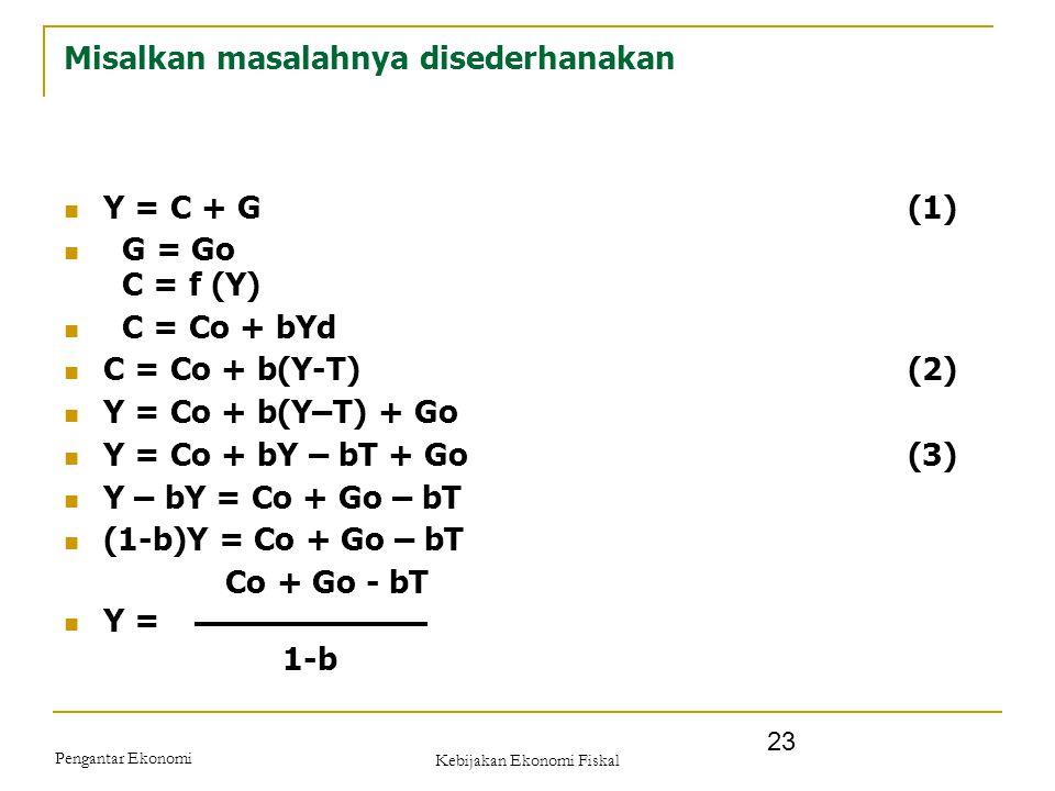 Pengantar Ekonomi Kebijakan Ekonomi Fiskal 23 Misalkan masalahnya disederhanakan Y = C + G(1) G = Go C = f (Y) C = Co + bYd C = Co + b(Y-T)(2) Y = Co