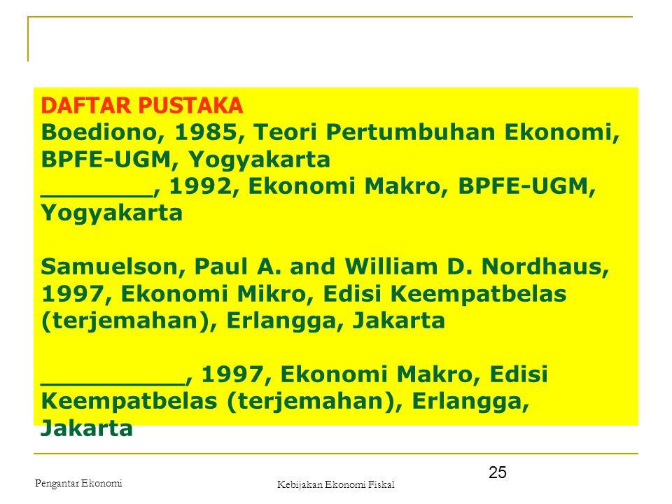 Pengantar Ekonomi Kebijakan Ekonomi Fiskal 25 DAFTAR PUSTAKA Boediono, 1985, Teori Pertumbuhan Ekonomi, BPFE-UGM, Yogyakarta _______, 1992, Ekonomi Ma