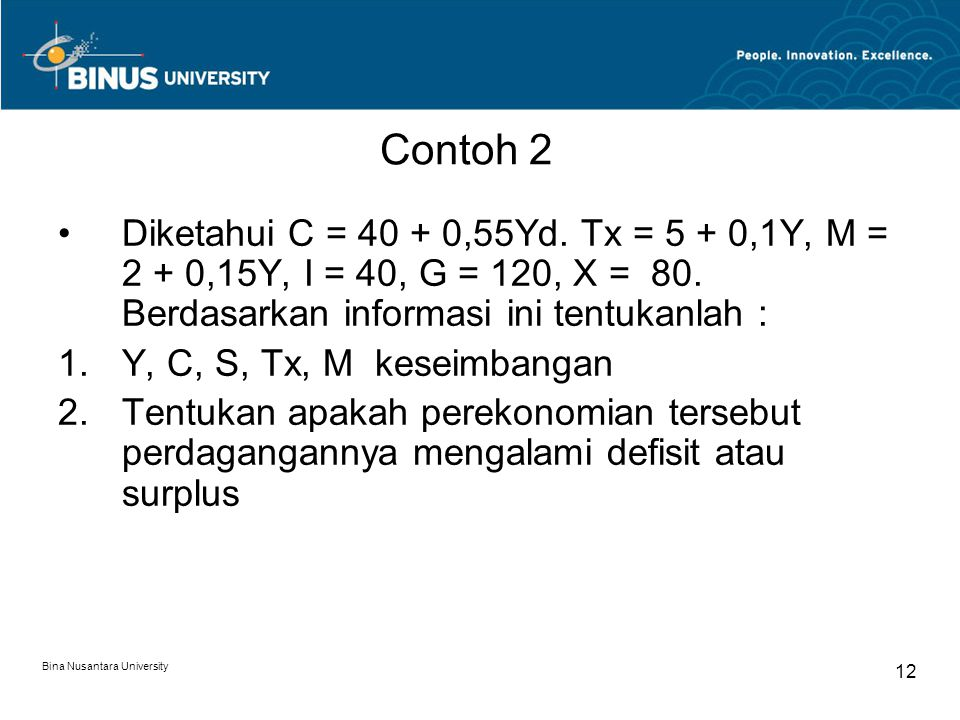 Bina Nusantara University 12 Contoh 2 Diketahui C = 40 + 0,55Yd. Tx = 5 + 0,1Y, M = 2 + 0,15Y, I = 40, G = 120, X = 80. Berdasarkan informasi ini tent