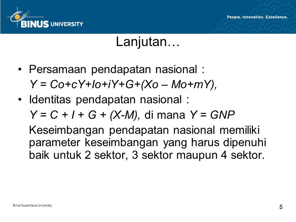 Bina Nusantara University 5 Lanjutan… Persamaan pendapatan nasional : Y = Co+cY+Io+iY+G+(Xo – Mo+mY), Identitas pendapatan nasional : Y = C + I + G +