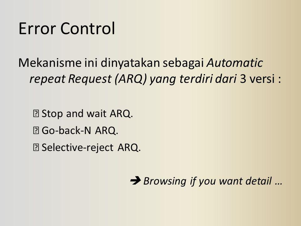 Error Control Mekanisme ini dinyatakan sebagai Automatic repeat Request (ARQ) yang terdiri dari 3 versi :  Stop and wait ARQ.  Go-back-N ARQ.  Sele