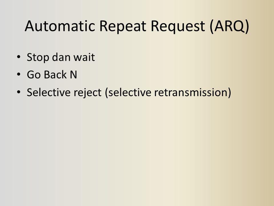 Automatic Repeat Request (ARQ) Stop dan wait Go Back N Selective reject (selective retransmission)