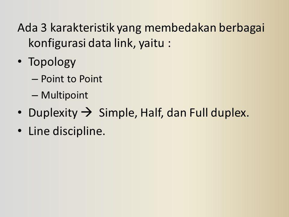 Ada 3 karakteristik yang membedakan berbagai konfigurasi data link, yaitu : Topology – Point to Point – Multipoint Duplexity  Simple, Half, dan Full