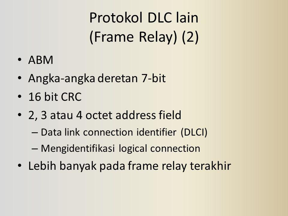 Protokol DLC lain (Frame Relay) (2) ABM Angka-angka deretan 7-bit 16 bit CRC 2, 3 atau 4 octet address field – Data link connection identifier (DLCI)