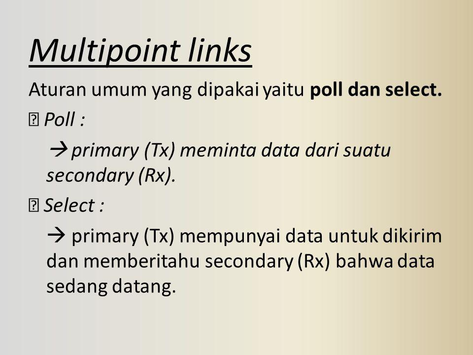 Multipoint links Aturan umum yang dipakai yaitu poll dan select.  Poll :  primary (Tx) meminta data dari suatu secondary (Rx).  Select :  primary