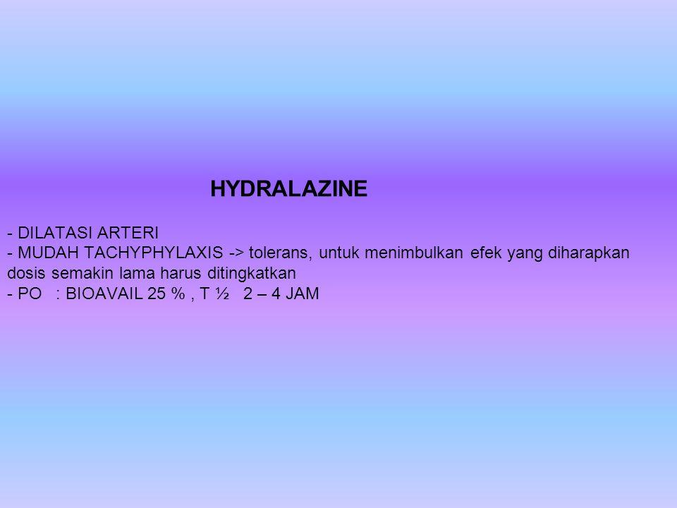 HYDRALAZINE - DILATASI ARTERI - MUDAH TACHYPHYLAXIS -> tolerans, untuk menimbulkan efek yang diharapkan dosis semakin lama harus ditingkatkan - PO : B