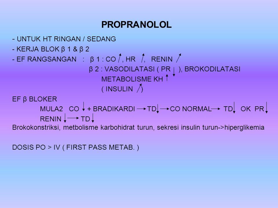 PROPRANOLOL - UNTUK HT RINGAN / SEDANG - KERJA BLOK β 1 & β 2 - EF RANGSANGAN : β 1 : CO, HR, RENIN β 2 : VASODILATASI ( PR ), BROKODILATASI METABOLIS