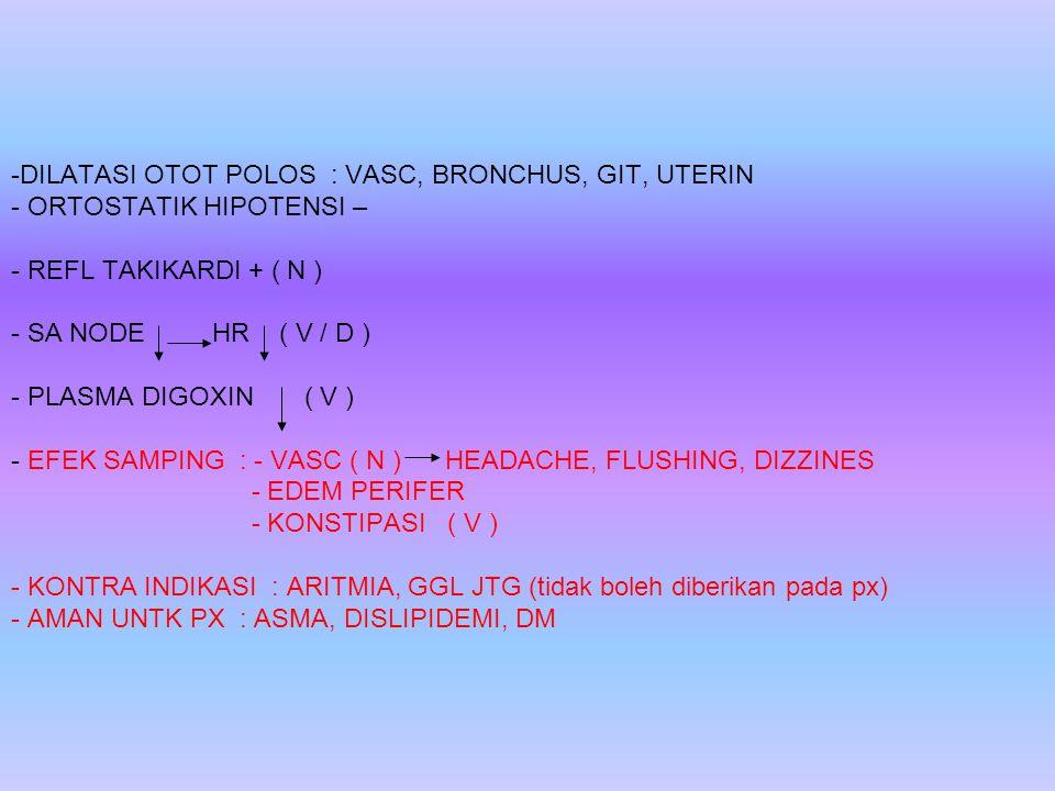 -D-DILATASI OTOT POLOS : VASC, BRONCHUS, GIT, UTERIN - ORTOSTATIK HIPOTENSI – - REFL TAKIKARDI + ( N ) - SA NODE HR ( V / D ) - PLASMA DIGOXIN ( V ) -