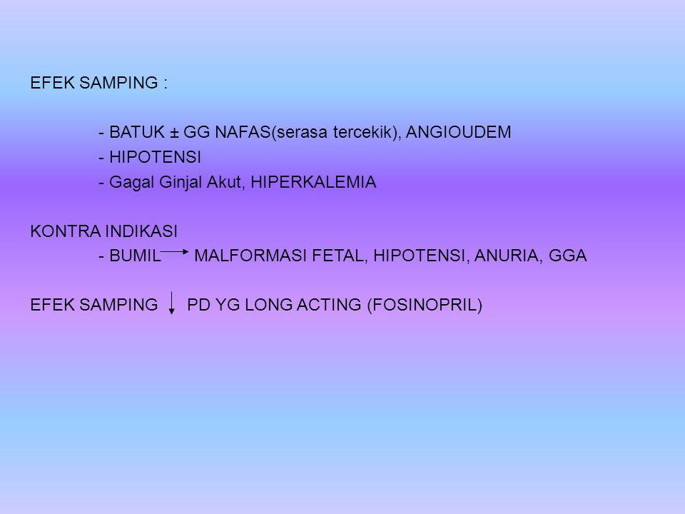 EFEK SAMPING : - BATUK ± GG NAFAS(serasa tercekik), ANGIOUDEM - HIPOTENSI - Gagal Ginjal Akut, HIPERKALEMIA KONTRA INDIKASI - BUMIL MALFORMASI FETAL,