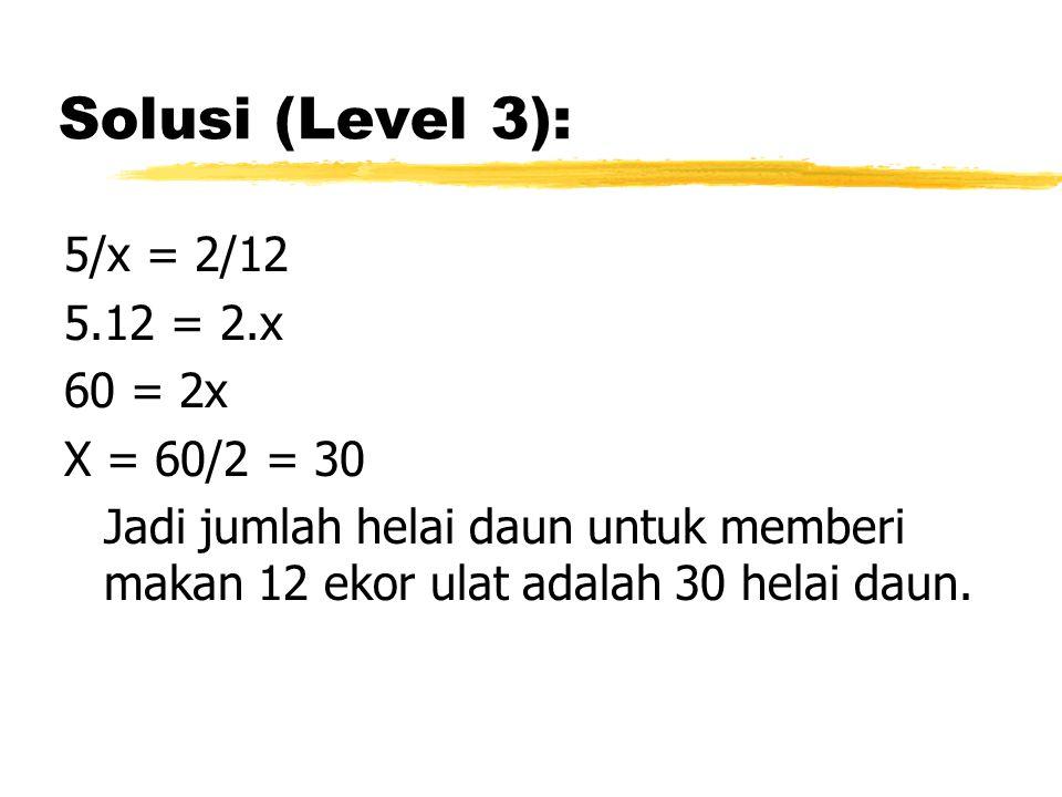 Solusi (Level 3): 5/x = 2/12 5.12 = 2.x 60 = 2x X = 60/2 = 30 Jadi jumlah helai daun untuk memberi makan 12 ekor ulat adalah 30 helai daun.