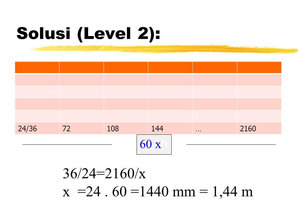 Solusi (Level 2): 24/3672108144…2160 36/24=2160/x x =24. 60 =1440 mm = 1,44 m 60 x0
