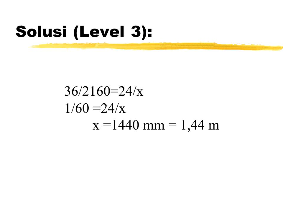 Solusi (Level 3): 36/2160=24/x 1/60 =24/x x =1440 mm = 1,44 m