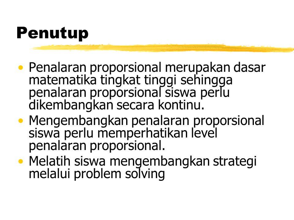 Penutup Penalaran proporsional merupakan dasar matematika tingkat tinggi sehingga penalaran proporsional siswa perlu dikembangkan secara kontinu.