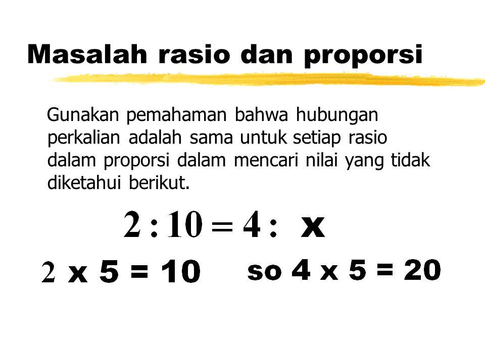 Masalah rasio dan proporsi Gunakan pemahaman bahwa hubungan perkalian adalah sama untuk setiap rasio dalam proporsi dalam mencari nilai yang tidak dik