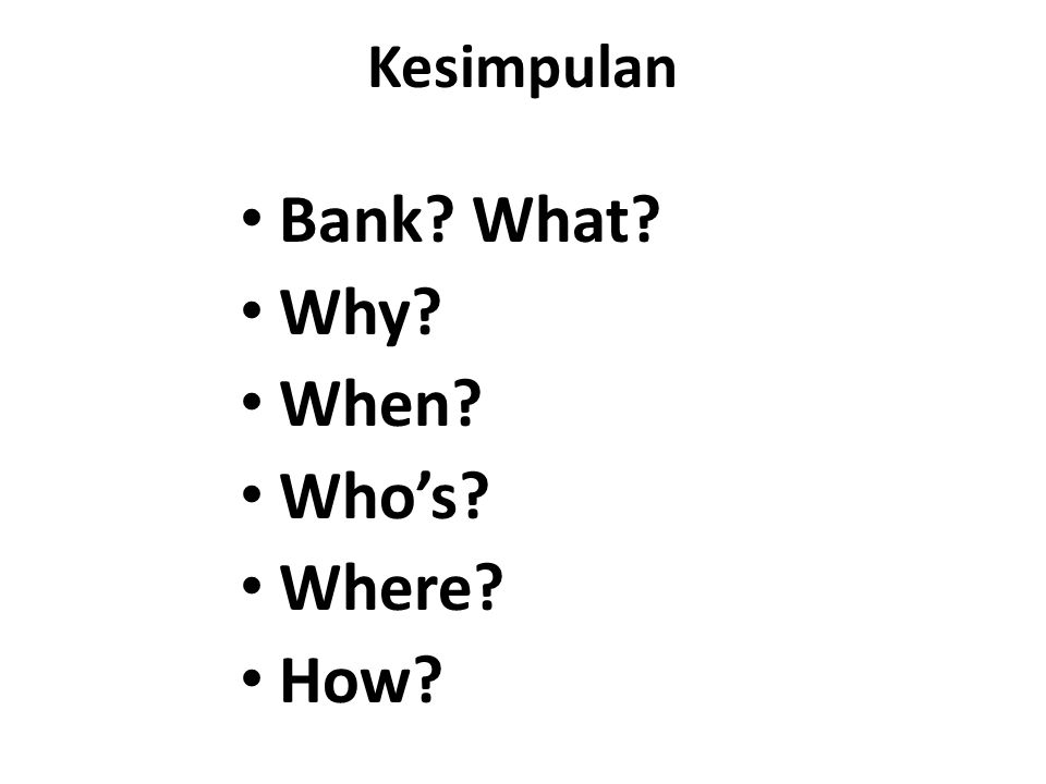 Kesimpulan Bank? What? Why? When? Who's? Where? How?