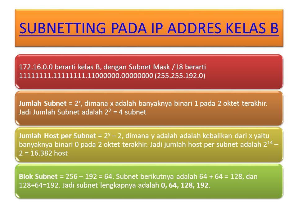 SUBNETTING PADA IP ADDRES KELAS B 172.16.0.0 berarti kelas B, dengan Subnet Mask /18 berarti 11111111.11111111.11000000.00000000 (255.255.192.0) Jumlah Subnet = 2 x, dimana x adalah banyaknya binari 1 pada 2 oktet terakhir.