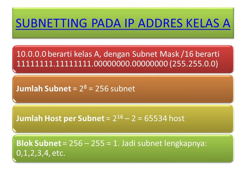 SUBNETTING PADA IP ADDRES KELAS A 10.0.0.0 berarti kelas A, dengan Subnet Mask /16 berarti 11111111.11111111.00000000.00000000 (255.255.0.0) Jumlah Subnet = 2 8 = 256 subnetJumlah Host per Subnet = 2 16 – 2 = 65534 host Blok Subnet = 256 – 255 = 1.