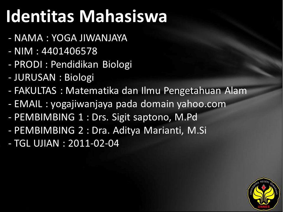 Identitas Mahasiswa - NAMA : YOGA JIWANJAYA - NIM : 4401406578 - PRODI : Pendidikan Biologi - JURUSAN : Biologi - FAKULTAS : Matematika dan Ilmu Pengetahuan Alam - EMAIL : yogajiwanjaya pada domain yahoo.com - PEMBIMBING 1 : Drs.
