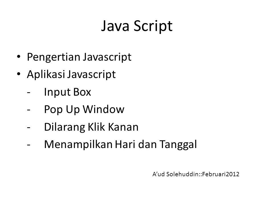 Java Script Pengertian Javascript Aplikasi Javascript -Input Box - Pop Up Window - Dilarang Klik Kanan -Menampilkan Hari dan Tanggal A'ud Solehuddin::Februari2012