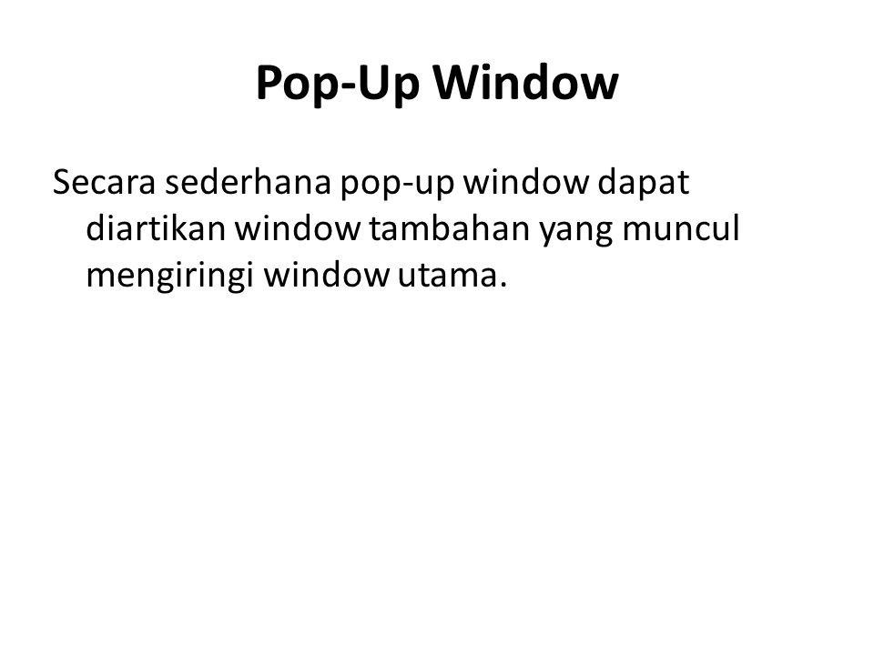 Pop-Up Window Secara sederhana pop-up window dapat diartikan window tambahan yang muncul mengiringi window utama.