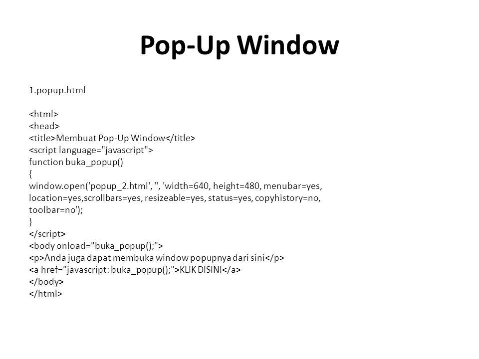 Pop-Up Window 1.popup.html Membuat Pop-Up Window function buka_popup() { window.open( popup_2.html , , width=640, height=480, menubar=yes, location=yes,scrollbars=yes, resizeable=yes, status=yes, copyhistory=no, toolbar=no ); } Anda juga dapat membuka window popupnya dari sini KLIK DISINI