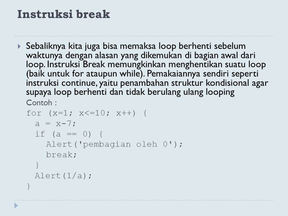 Instruksi break  Sebaliknya kita juga bisa memaksa loop berhenti sebelum waktunya dengan alasan yang dikemukan di bagian awal dari loop. Instruksi Br