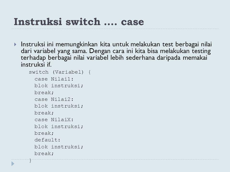 Instruksi switch …. case  Instruksi ini memungkinkan kita untuk melakukan test berbagai nilai dari variabel yang sama. Dengan cara ini kita bisa mela