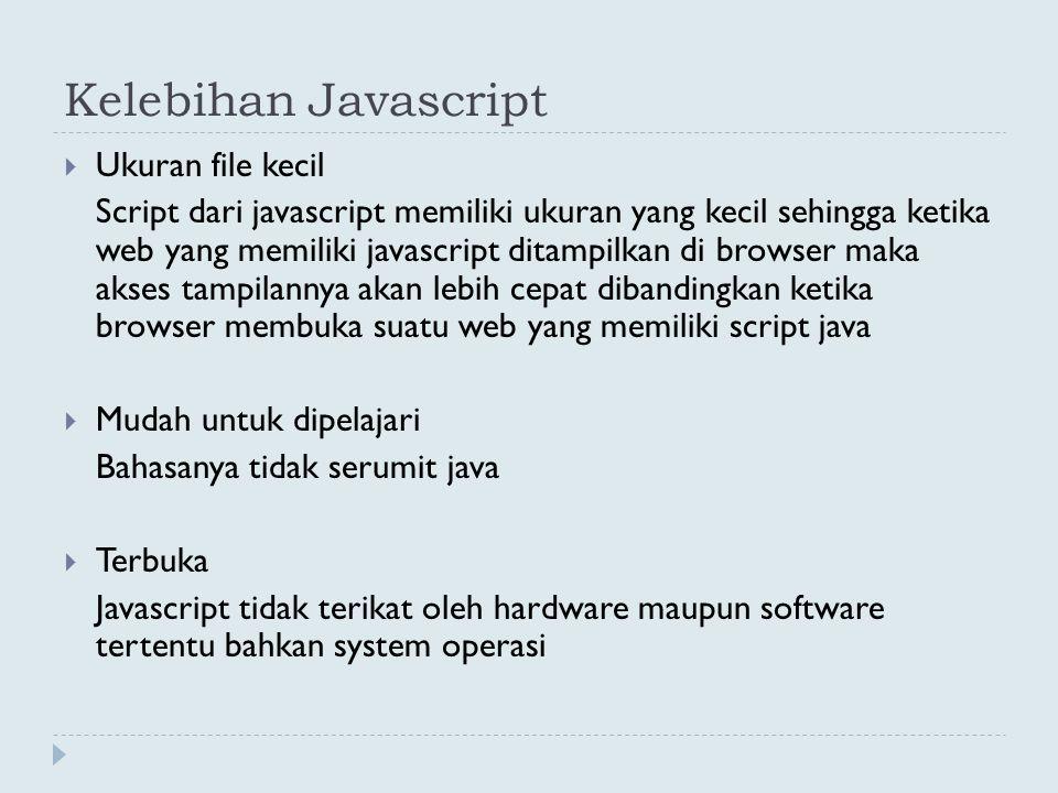 Kekurangan Javascript  Script tidak terenkripsi Karena javascript bersifat client side, maka script yang kita buat di text editor dan telah dijadikan web di server, ketika user me-request web dari server tersebut maka sintak javascript akan langsung ditampilkan di browser.