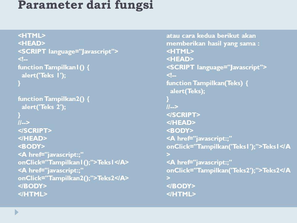 Parameter dari fungsi <!-- function Tampilkan1() { alert('Teks 1'); } function Tampilkan2() { alert('Teks 2'); } //--> Teks1 Teks2 atau cara kedua ber
