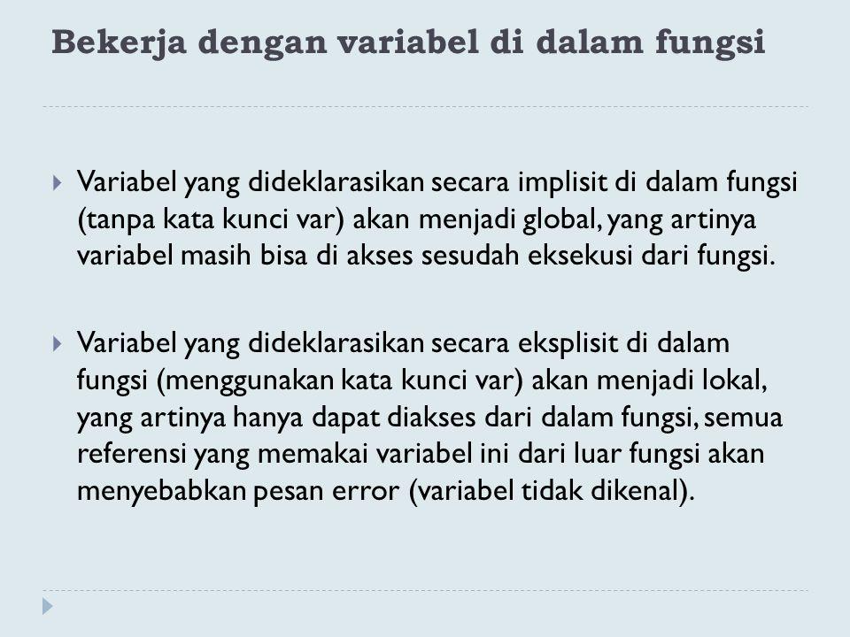 Bekerja dengan variabel di dalam fungsi  Variabel yang dideklarasikan secara implisit di dalam fungsi (tanpa kata kunci var) akan menjadi global, yan