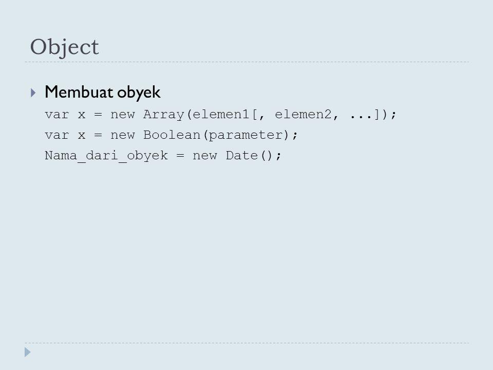  Membuat obyek var x = new Array(elemen1[, elemen2,...]); var x = new Boolean(parameter); Nama_dari_obyek = new Date();