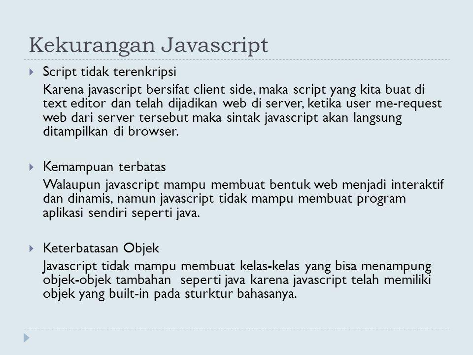 Kekurangan Javascript  Script tidak terenkripsi Karena javascript bersifat client side, maka script yang kita buat di text editor dan telah dijadikan