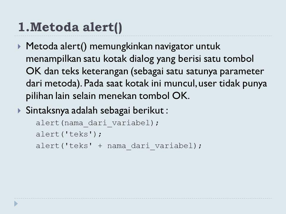 1.Metoda alert()  Metoda alert() memungkinkan navigator untuk menampilkan satu kotak dialog yang berisi satu tombol OK dan teks keterangan (sebagai s