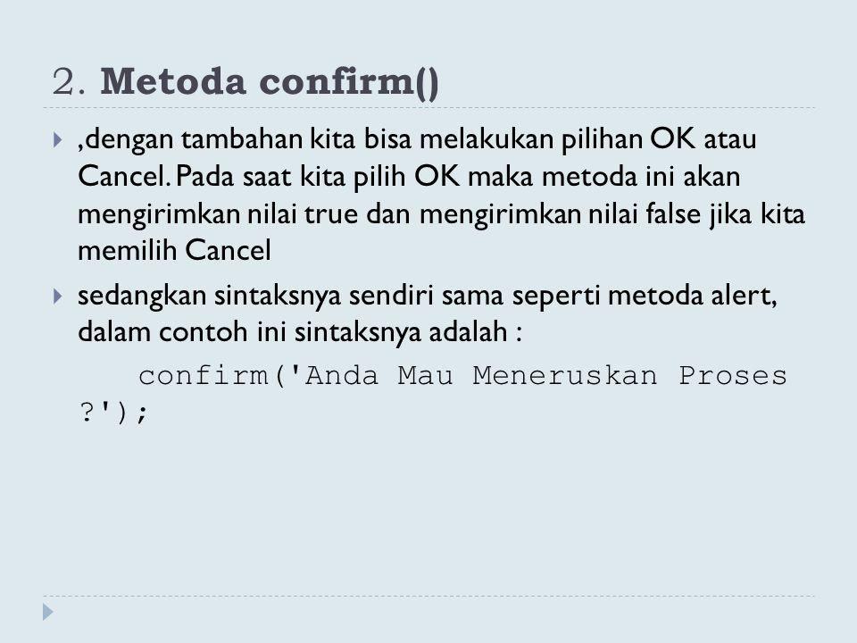 2. Metoda confirm() ,dengan tambahan kita bisa melakukan pilihan OK atau Cancel. Pada saat kita pilih OK maka metoda ini akan mengirimkan nilai true