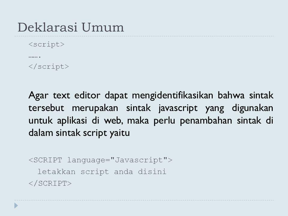Deklarasi Umum ……. Agar text editor dapat mengidentifikasikan bahwa sintak tersebut merupakan sintak javascript yang digunakan untuk aplikasi di web,