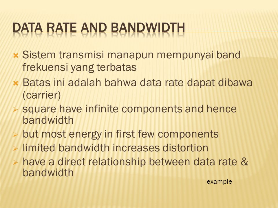  Sistem transmisi manapun mempunyai band frekuensi yang terbatas  Batas ini adalah bahwa data rate dapat dibawa (carrier)  square have infinite components and hence bandwidth  but most energy in first few components  limited bandwidth increases distortion  have a direct relationship between data rate & bandwidth example
