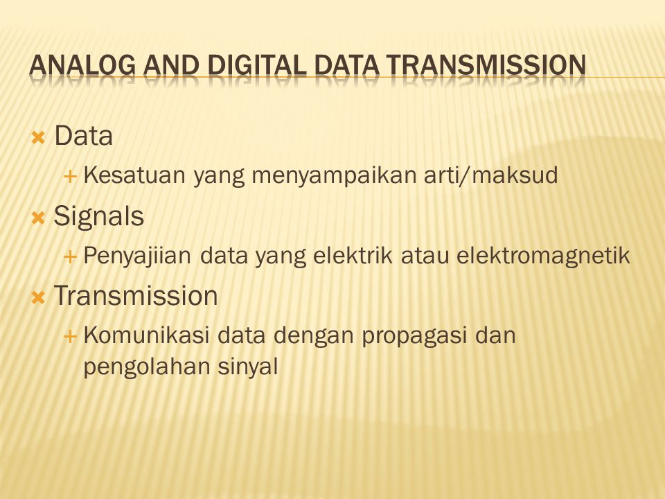  Data  Kesatuan yang menyampaikan arti/maksud  Signals  Penyajiian data yang elektrik atau elektromagnetik  Transmission  Komunikasi data dengan propagasi dan pengolahan sinyal