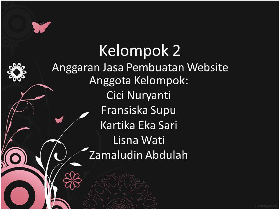 Kelompok 2 Anggaran Jasa Pembuatan Website Anggota Kelompok: Cici Nuryanti Fransiska Supu Kartika Eka Sari Lisna Wati Zamaludin Abdulah