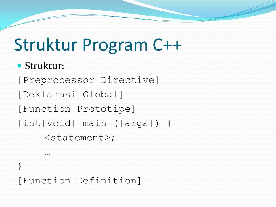 Struktur Program C++ Struktur: [Preprocessor Directive] [Deklarasi Global] [Function Prototipe] [int|void] main ([args]) { ; … } [Function Definition]