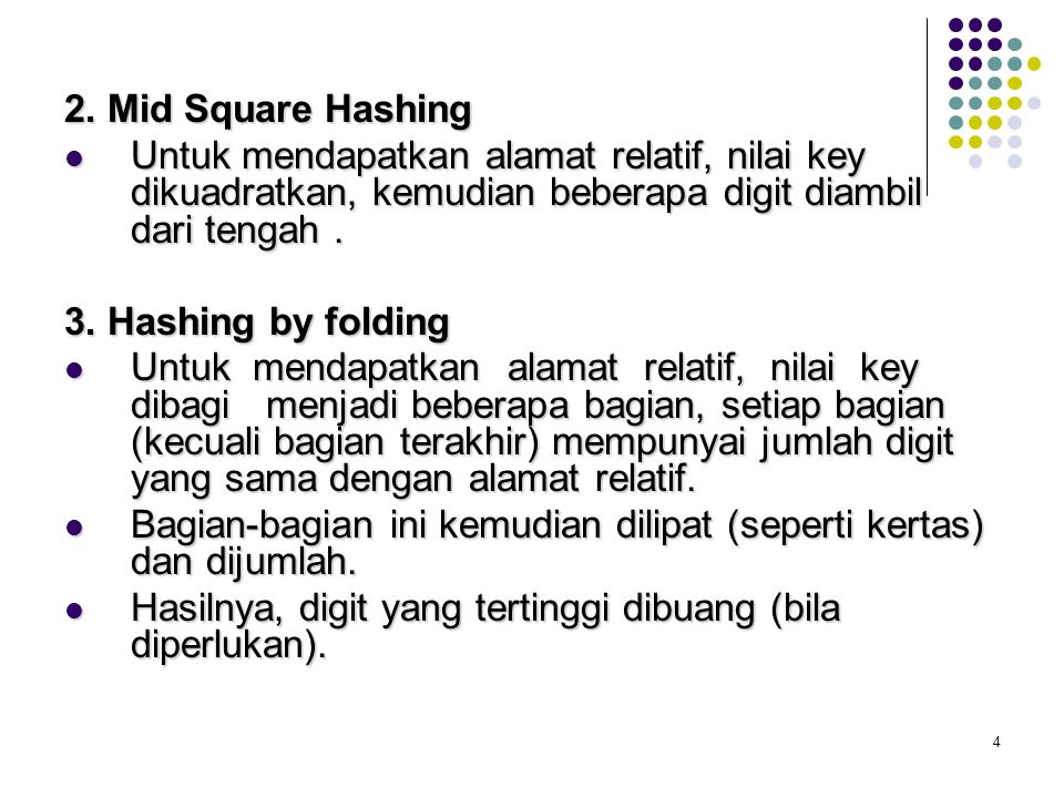 4 2. Mid Square Hashing Untuk mendapatkan alamat relatif, nilai key dikuadratkan, kemudian beberapa digit diambil dari tengah. Untuk mendapatkan alama