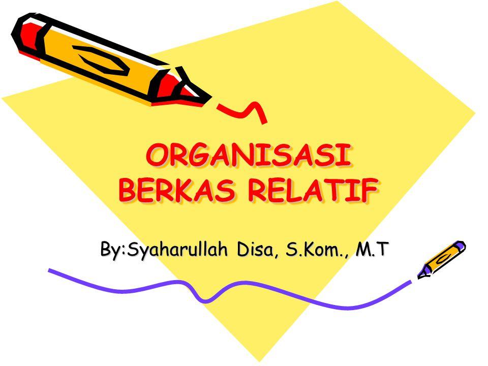 ORGANISASI BERKAS RELATIF By:Syaharullah Disa, S.Kom., M.T