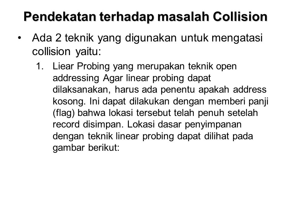Pendekatan terhadap masalah Collision Ada 2 teknik yang digunakan untuk mengatasi collision yaitu: 1.Liear Probing yang merupakan teknik open addressi