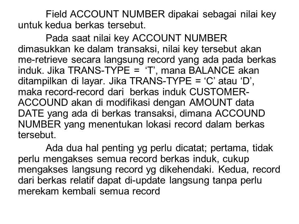 Field ACCOUNT NUMBER dipakai sebagai nilai key untuk kedua berkas tersebut. Pada saat nilai key ACCOUNT NUMBER dimasukkan ke dalam transaksi, nilai ke