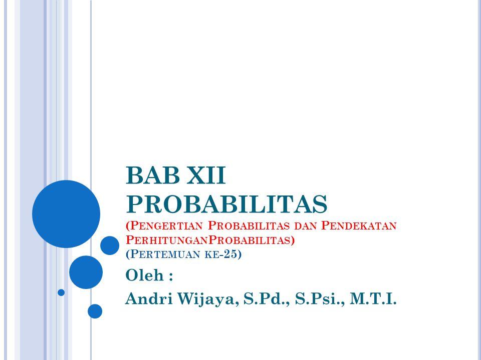 BAB XII PROBABILITAS (P ENGERTIAN P ROBABILITAS DAN P ENDEKATAN P ERHITUNGAN P ROBABILITAS ) (P ERTEMUAN KE -25) Oleh : Andri Wijaya, S.Pd., S.Psi., M.T.I.