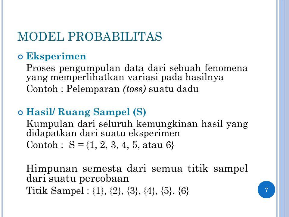 MODEL PROBABILITAS Eksperimen Proses pengumpulan data dari sebuah fenomena yang memperlihatkan variasi pada hasilnya Contoh : Pelemparan (toss) suatu dadu Hasil/ Ruang Sampel (S) Kumpulan dari seluruh kemungkinan hasil yang didapatkan dari suatu eksperimen Contoh : S = {1, 2, 3, 4, 5, atau 6} H impunan semesta dari semua titik sampel dari suatu percobaan Titik Sampel : {1}, {2}, {3}, {4}, {5}, {6} 7