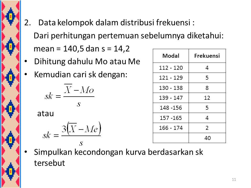 2.Data kelompok dalam distribusi frekuensi : Dari perhitungan pertemuan sebelumnya diketahui: mean = 140,5 dan s = 14,2 Dihitung dahulu Mo atau Me Kem
