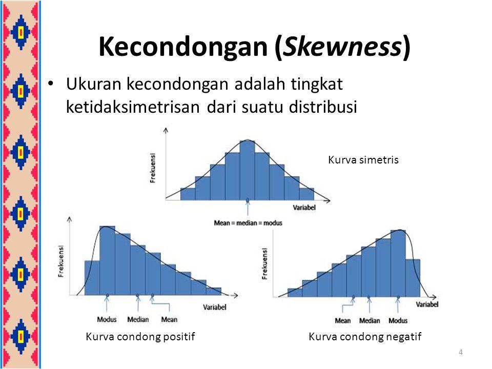 Kecondongan (Skewness) Koefisien Kecondongan Pearson Koefisien yang dihasilkan dari kedua rumus tersebut memiliki nilai yang hampir sama (dekat) karena rumus yang kedua dihasilkan dengan cara pendekatan bahwa 5 atau