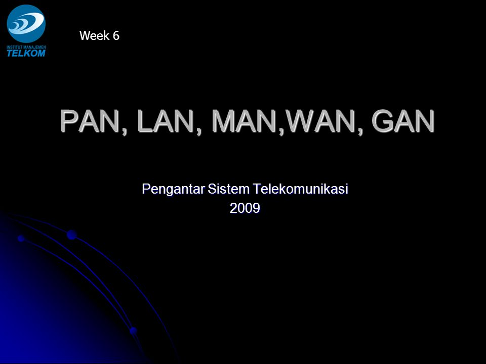 PAN, LAN, MAN,WAN, GAN Pengantar Sistem Telekomunikasi 2009 Week 6