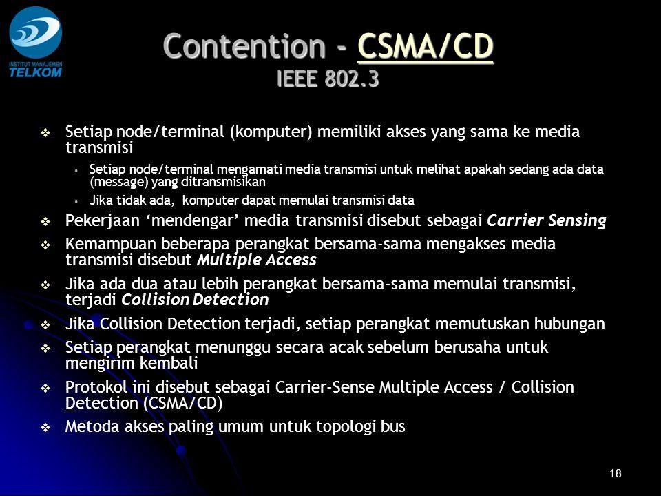 18 Contention - CSMA/CD IEEE 802.3 CSMA/CD   Setiap node/terminal (komputer) memiliki akses yang sama ke media transmisi Setiap node/terminal mengamati media transmisi untuk melihat apakah sedang ada data (message) yang ditransmisikan Jika tidak ada, komputer dapat memulai transmisi data   Pekerjaan 'mendengar' media transmisi disebut sebagai Carrier Sensing   Kemampuan beberapa perangkat bersama-sama mengakses media transmisi disebut Multiple Access   Jika ada dua atau lebih perangkat bersama-sama memulai transmisi, terjadi Collision Detection   Jika Collision Detection terjadi, setiap perangkat memutuskan hubungan   Setiap perangkat menunggu secara acak sebelum berusaha untuk mengirim kembali   Protokol ini disebut sebagai Carrier-Sense Multiple Access / Collision Detection (CSMA/CD)   Metoda akses paling umum untuk topologi bus